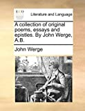 A Collection of Original Poems, Essays and Epistles by John Werge, a B, John Werge, 1140859218
