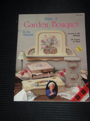 Paint A Garden Bouquet: Lessons In Oil Painting On Canvas And Wood