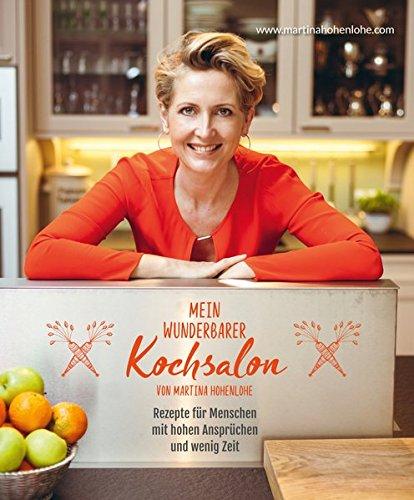 Mein wunderbarer Kochsalon - von Martina Hohenlohe: Rezepte für Menschen mit hohen Ansprüchen und wenig Zeit