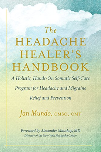 The Headache Healer's Handbook: A Holistic, Hands-On Somatic Self-Care Program for Headache and Migraine Relief and Prevention