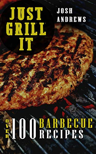 Just Grill It:  Ultimate Barbecue Cookbook - 100+ Meat Recipes: Pork, Beef, Chicken, Hamburger and many other Grilling Ideas by Josh Andrews
