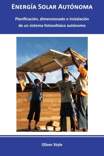 Download Energía Solar Autónoma: Planificación, dimensionado e instalación de un sistema fotovoltaico autónomo (Volume 1) (Spanish Edition) pdf epub