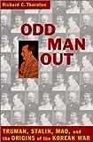 Odd Man Out : Truman, Stalin, Mao and the Origin of the Korean War, Thornton, Richard C., 1574882406