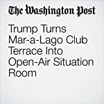 Trump Turns Mar-a-Lago Club Terrace Into Open-Air Situation Room | David A. Fahrenthold