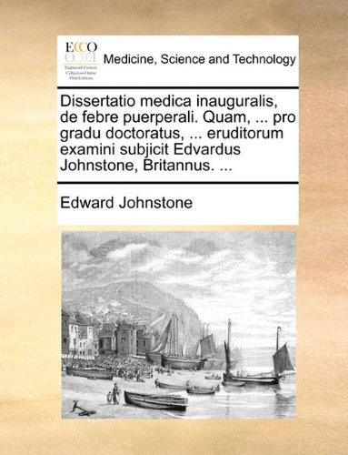 Dissertatio medica inauguralis, de febre puerperali. Quam, ... pro gradu doctoratus, ... eruditorum examini subjicit Edvardus Johnstone, Britannus. ... (Latin Edition) pdf
