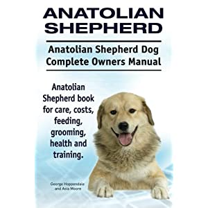 Anatolian Shepherd. Anatolian Shepherd Dog Complete Owners Manual. Anatolian Shepherd book for care, costs, feeding, grooming, health and training. 3