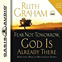 Fear Not Tomorrow, God Is Already There: Trusting Him in Uncertain Times Audiobook by Ruth Graham Narrated by Ruth Graham