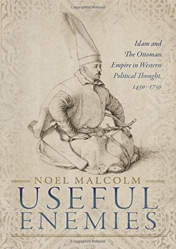 Useful Enemies: Islam and The Ottoman Empire in Western Political Thought 1450 1750