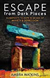 Escape from Dark Places: Guideposts to Hope in an Age of Anxiety & Depression (Morgan James Faith)