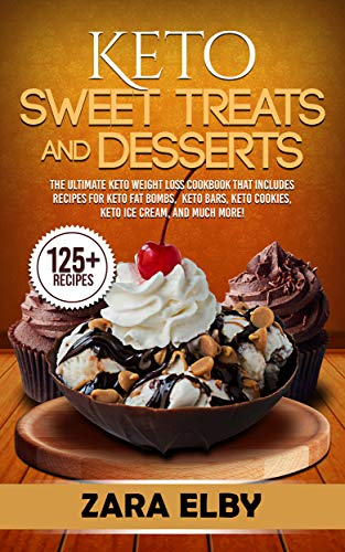 Keto Sweet Treats and Desserts: The Ultimate Keto Weight Loss Cookbook That Includes Recipes For Keto Fat Bombs, Keto Bars, Keto Cookies, Keto Ice Cream, and Much More! by Zara Elby