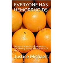 EVERYONE HAS HEMORRHOIDS: Changes I Made To Greatly Reduce The Burning, Itching And Irritation Of Mine