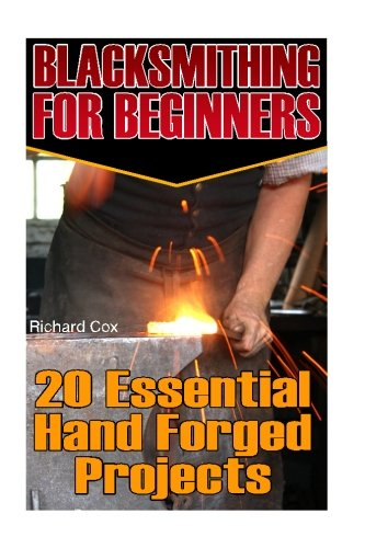 Download Blacksmithing For Beginners: 20 Essential Hand Forged Projects: (Blacksmith, How To Blacksmith, How To Blacksmithing, Metal Work, Knife Making, ... (Blacksmithing And Knifemaking) (Volume 1) pdf