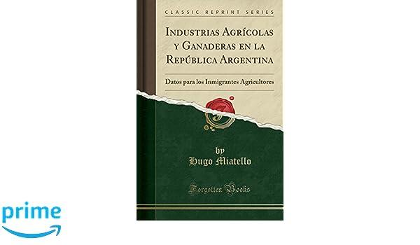 Industrias Agrícolas y Ganaderas en la República Argentina: Datos para los Inmigrantes Agricultores Classic Reprint: Amazon.es: Hugo Miatello: Libros