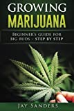 Growing Marijuana: Beginner's Guide for Big Buds - step by step (How to Grow Weed, Growing Marijuana Outdoors, Growing Marijuana Indoors, Marijuana Bible)