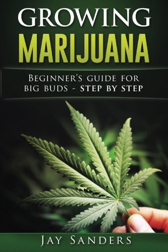 Growing Marijuana: Beginner's Guide for Big Buds - step by step (How to Grow Weed, Growing Marijuana Outdoors, Growing Marijuana Indoors, Marijuana Bible) (Step By Step Guide To Growing Weed)
