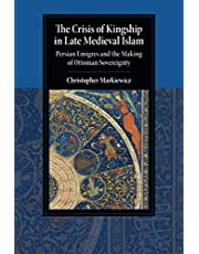 The Crisis of Kingship in Late Medieval Islam: Persian Emigres and the Making of Ottoman Sovereignty
