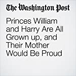 Princes William and Harry Are All Grown up, and Their Mother Would Be Proud | Karla Adam and William Booth