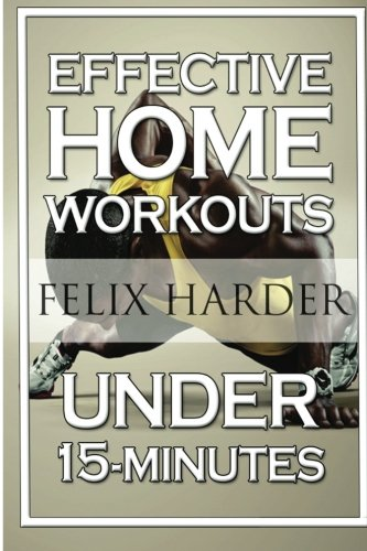 Home Workout: 15-Minute Effective Home Workouts: To Build Lean Muscle and Lose Weight (Home Workout, Home Workout Plan, Home Workout For Beginners) (Bodybuilding Series) (Volume 5) (At Home Exercises To Lose Weight For Beginners)