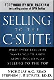 Selling to the C-Suite:  What Every Executive Wants You to Know About Successfully Selling to the Top (Business Books)