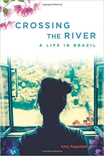 Crossing the River: A Life in Brazil: Amy Ragsdale