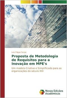 Proposta de Metodologia de Requisitos para a Inovação em MPE's: Um modelo Criativo e Simplificado para as organizações do século XXI (Portuguese Edition)