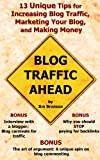 Blog Traffic Ahead: 13 Unique Tips for Increasing Blog Traffic, Marketing Your Blog, and Making Money
