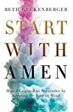 Start with Amen: How I Learned to Surrender by Keeping the End in Mind