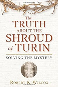 The Truth About the Shroud of Turin: Solving the Mystery by Robert K. Wilcox (2010-03-09)