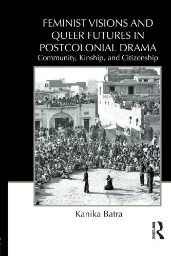 Feminist Visions and Queer Futures in Postcolonial Drama: Community, Kinship, and Citizenship (Routledge Advances in The