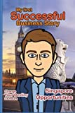 My First Successful Business Story: Change your Destiny 24 Hours (Singapore Opportunities) (Volume 1)
