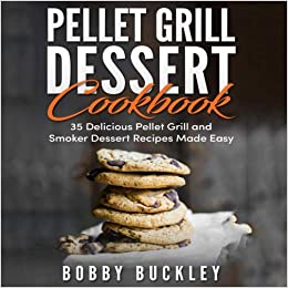 Pellet Grill Dessert Cookbook 35 Delicious Pellet Grill And Smoker Recipes Made Easy Buckley Bobby 9781724631565 Amazon Com Books
