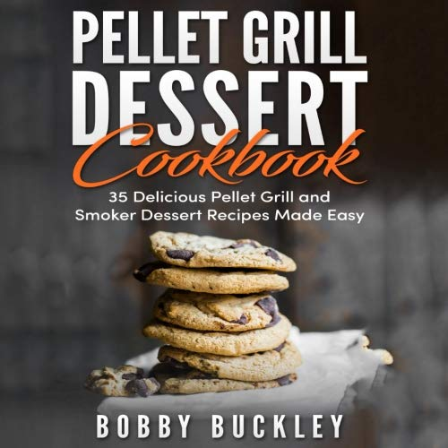 Pellet Grill Dessert Cookbook: 35 Delicious Pellet Grill and Smoker Recipes Made Easy