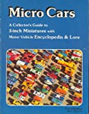 Micro Cars: A Collector's Guide to 3-Inch Miniatures With Motor Vehicle Encyclopedia & Lore