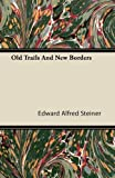 Old Trails and New Borders, Edward Alfred Steiner, 1446079090