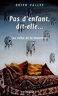 Pas d'enfant, dit-elle... : Les refus de la maternité par Edith Vallée