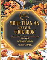 More Than An Air Fryer Cookbook [With Pictures]: Crunchy & Succulent Recipes for Make Your Family Happy. Master Your Air Fryer for Fry, Roast, Bake, Dehydrate.