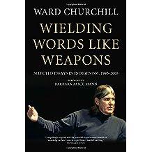 Wielding Words Like Weapons: Selected Essays in Indigenism, 1995–2005