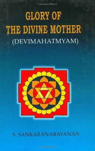 Glory of the Divine Mother (Devi Mahatmyam) S. Sankaranarayanan