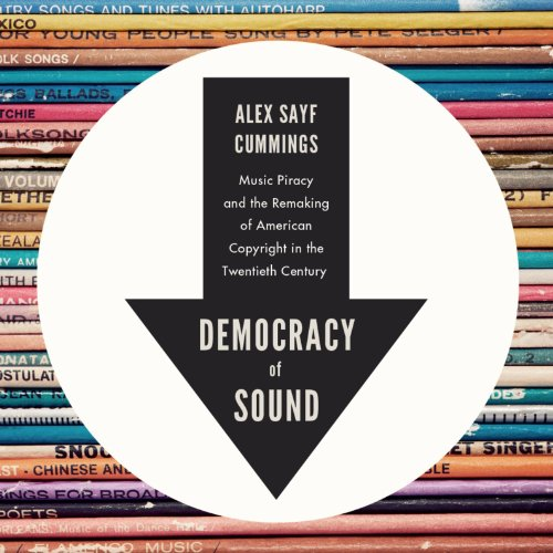 Democracy of Sound: Music Piracy and the Remaking of American Copyright in the Twentieth Century (Music Piracy Laws In The United States)
