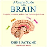A User's Guide to the Brain: Perception, Attention, and the Four Theaters of the Brain | John J. Ratey