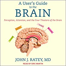 A User's Guide to the Brain: Perception, Attention, and the Four Theaters of the Brain Audiobook by John J. Ratey Narrated by Eric Martin
