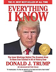 EVERYTHING I KNOW: The Inner Workings Behind The Greatest Mind To Have Ever Existed In All Of History Ever DONALD J. TRUMP