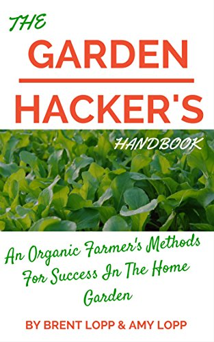 The Garden Hacker's Handbook: An Organic Farmer's Strategies for Success in the Home - Lopp In The