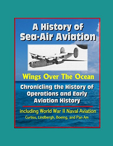 Download A History of Sea-Air Aviation: Wings Over The Ocean - Chronicling the History of Operations and Early Aviation History, including World War II Naval Aviation, Curtiss, Lindbergh, Boeing, and Pan Am pdf epub