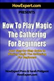 How To Play Magic the Gathering For Beginners: Your Step-By-Step Guide To Playing Magic the Gathering For Beginners
