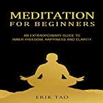 Meditation for Beginners: An Extraordinary Guide to Inner Freedom, Happiness, and Clarity | Erik Tao