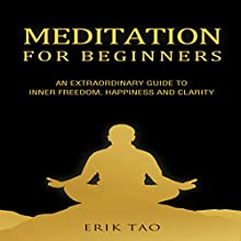 Meditation for Beginners: An Extraordinary Guide to Inner Freedom, Happiness, and Clarity Audiobook by Erik Tao Narrated by Peter Lerman