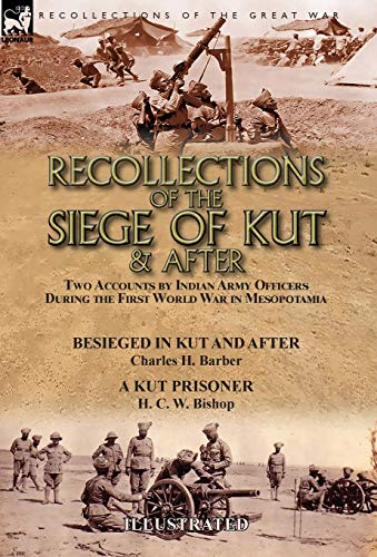 Recollections of the Siege of Kut & After: Two Accounts by Indian Army Officers During the First World War in Mesopotamia-Besieged in Kut and After by ... H. Barber & a Kut Prisoner by H. C. W. Bishop