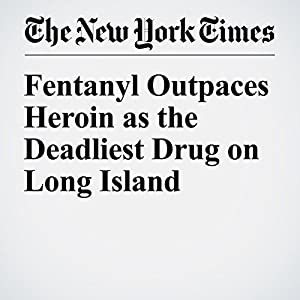 Fentanyl Outpaces Heroin as the Deadliest Drug on Long Island