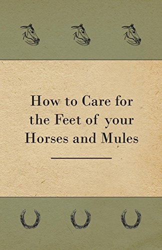 How to Care for the Feet of your Horses and Mules por Anon.